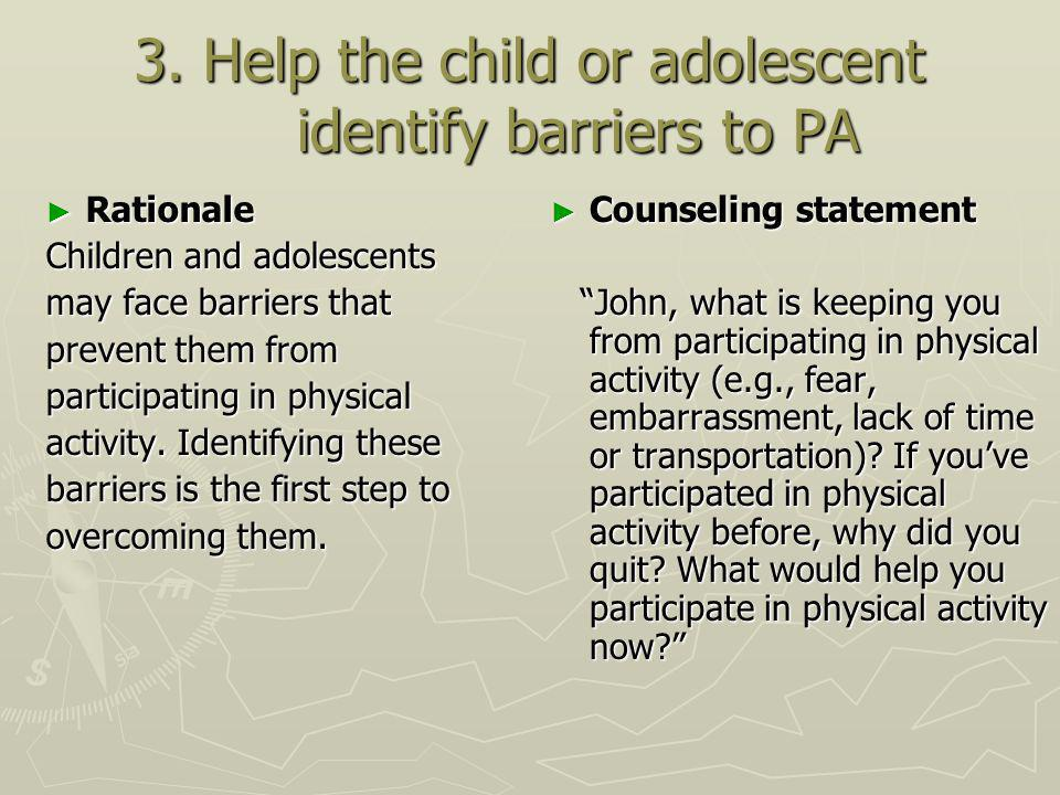 3. Help the child or adolescent identify barriers to PA Rationale Rationale Children and adolescents may face barriers that prevent them from particip