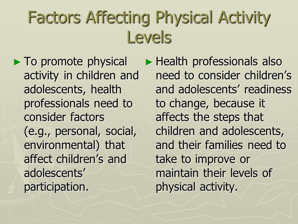 Factors Affecting Physical Activity Levels To promote physical activity in children and adolescents, health professionals need to consider factors (e.g., personal, social, environmental) that affect childrens and adolescents participation.