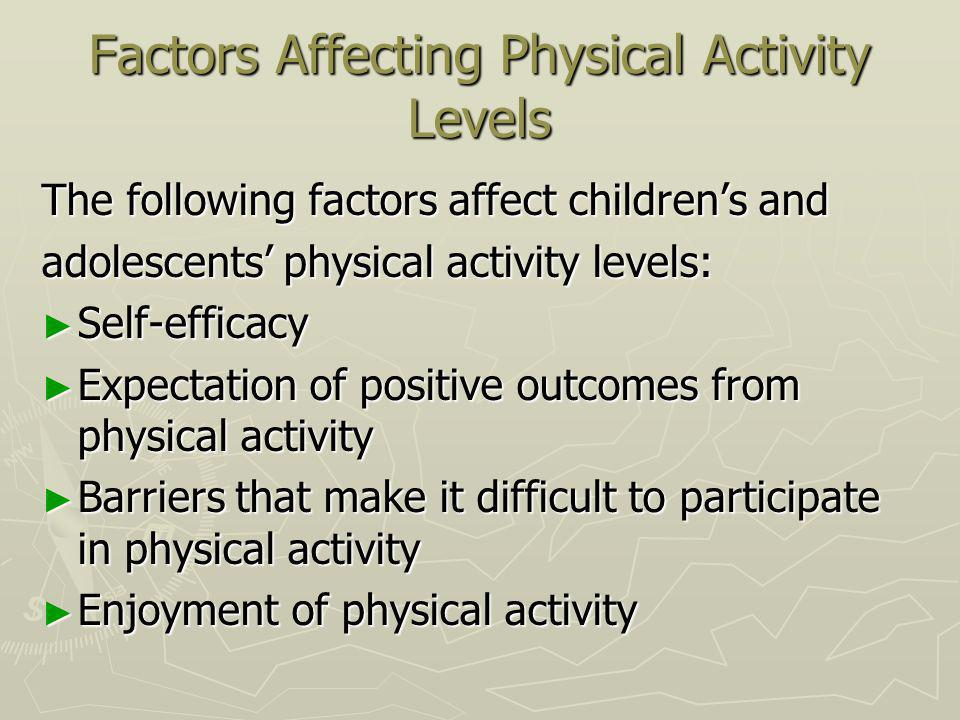 Factors Affecting Physical Activity Levels The following factors affect childrens and adolescents physical activity levels: Self-efficacy Self-efficacy Expectation of positive outcomes from physical activity Expectation of positive outcomes from physical activity Barriers that make it difficult to participate in physical activity Barriers that make it difficult to participate in physical activity Enjoyment of physical activity Enjoyment of physical activity