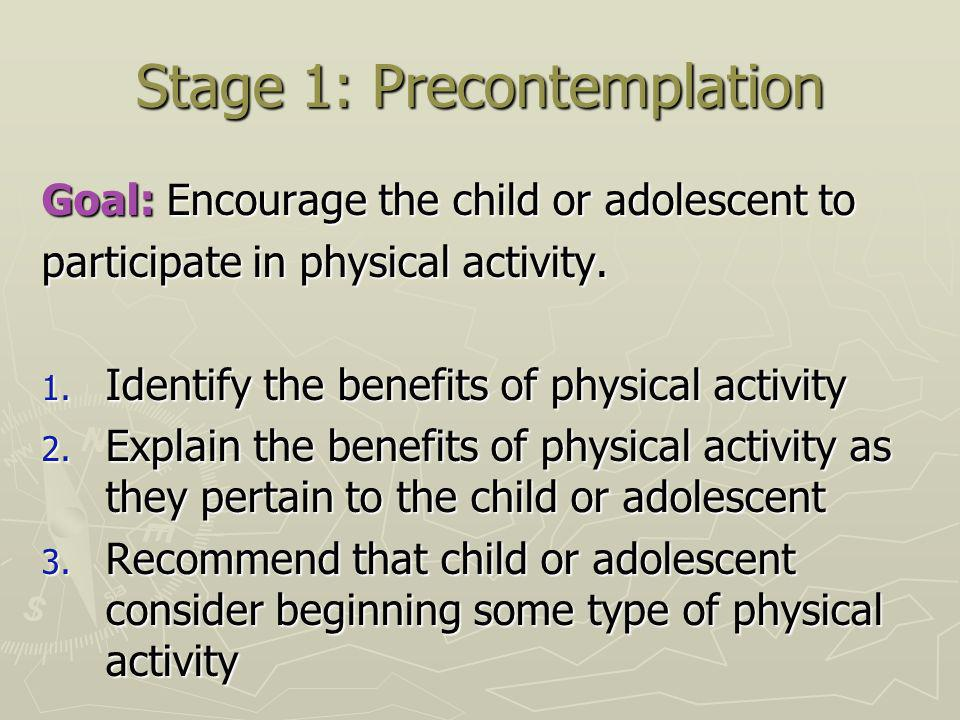 Stage 1: Precontemplation Goal: Encourage the child or adolescent to participate in physical activity.
