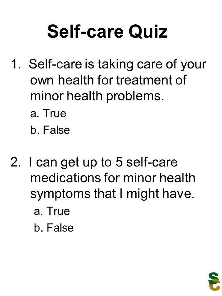 Self-care Quiz 1. Self-care is taking care of your own health for treatment of minor health problems. a. True b. False 2. I can get up to 5 self-care