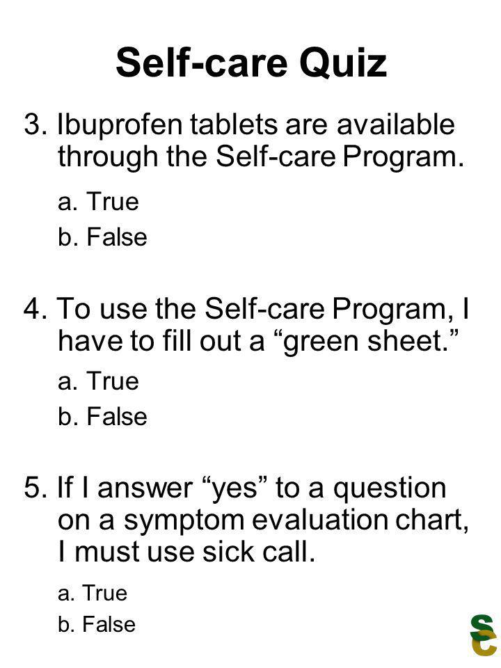 Self-care Quiz 3. Ibuprofen tablets are available through the Self-care Program. a. True b. False 4. To use the Self-care Program, I have to fill out