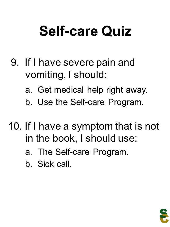 Self-care Quiz 9. If I have severe pain and vomiting, I should: a. Get medical help right away. b. Use the Self-care Program. 10. If I have a symptom