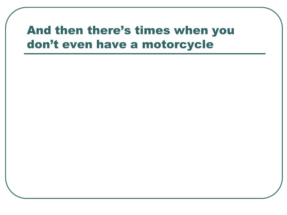 And then theres times when you dont even have a motorcycle