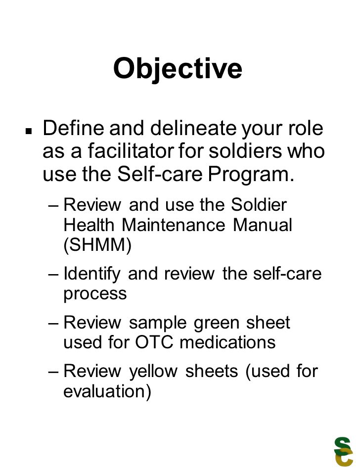 Objective Define and delineate your role as a facilitator for soldiers who use the Self-care Program. –Review and use the Soldier Health Maintenance M