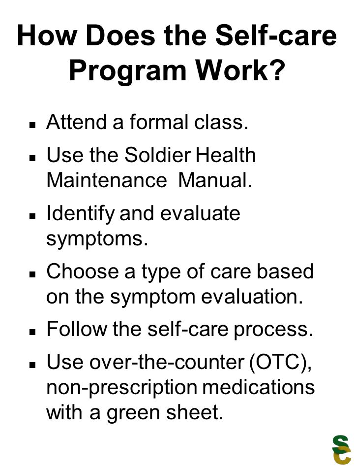 How Does the Self-care Program Work? Attend a formal class. Use the Soldier Health Maintenance Manual. Identify and evaluate symptoms. Choose a type o