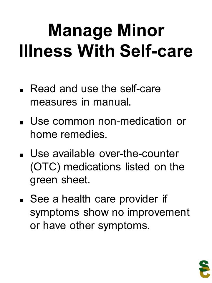 Manage Minor Illness With Self-care Read and use the self-care measures in manual. Use common non-medication or home remedies. Use available over-the-