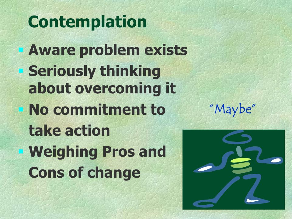 §Aware problem exists §Seriously thinking about overcoming it §No commitment to take action §Weighing Pros and Cons of change Maybe Contemplation