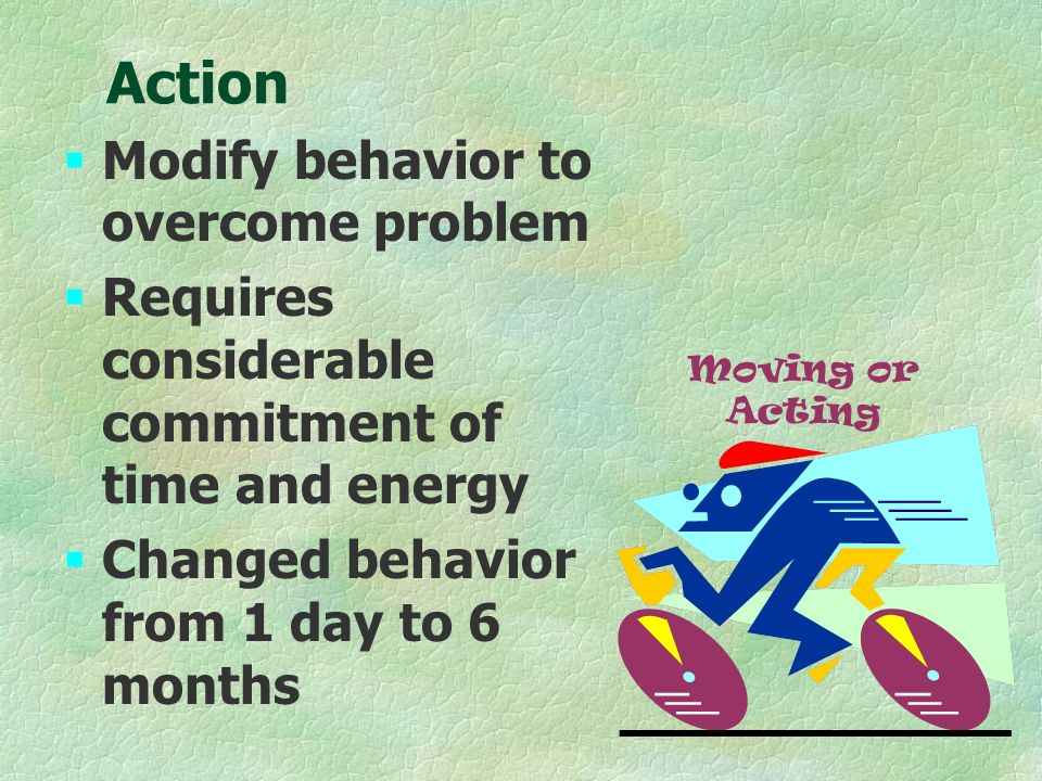 Action §Modify behavior to overcome problem §Requires considerable commitment of time and energy §Changed behavior from 1 day to 6 months Moving or Acting