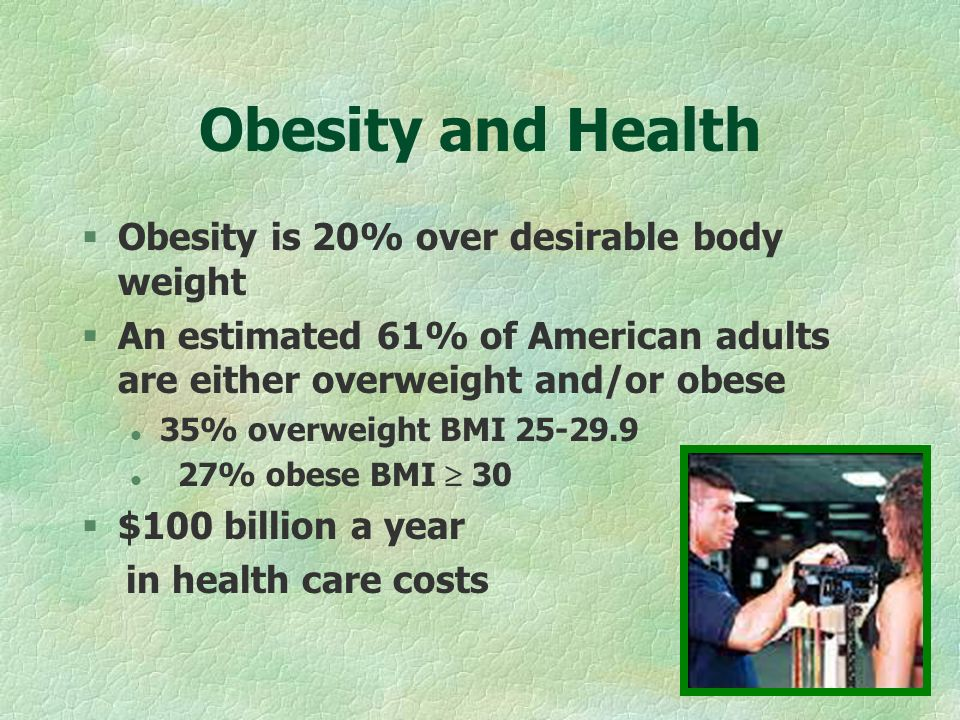 Obesity and Health §Obesity is 20% over desirable body weight §An estimated 61% of American adults are either overweight and/or obese l 35% overweight BMI l 27% obese BMI 30 §$100 billion a year in health care costs