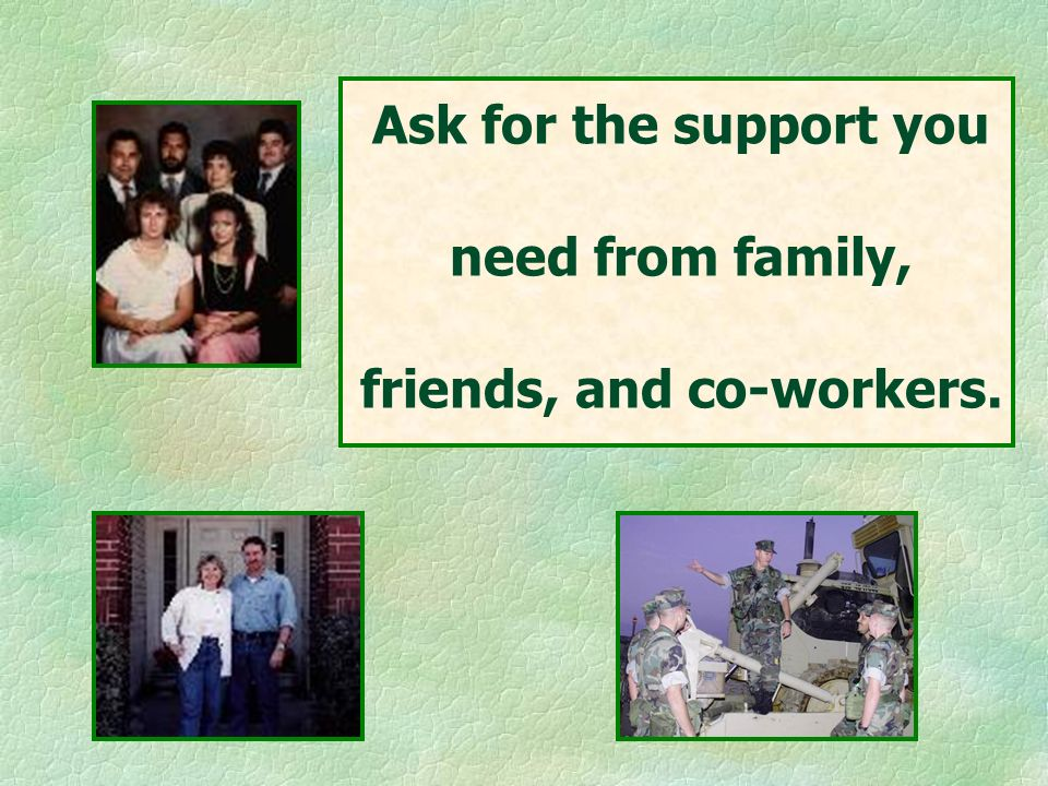 Ask for the support you need from family, friends, and co-workers.