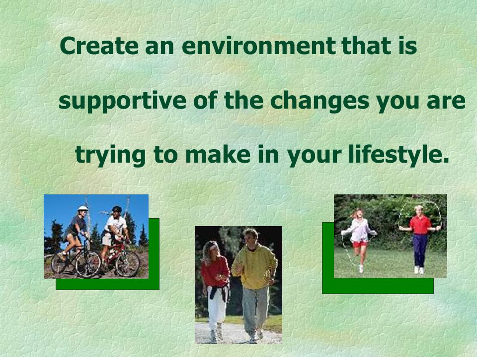 Create an environment that is supportive of the changes you are trying to make in your lifestyle.