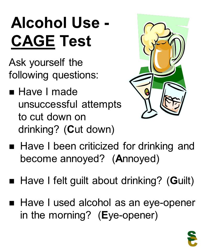 Alcohol Use - CAGE Test Have I made unsuccessful attempts to cut down on drinking.