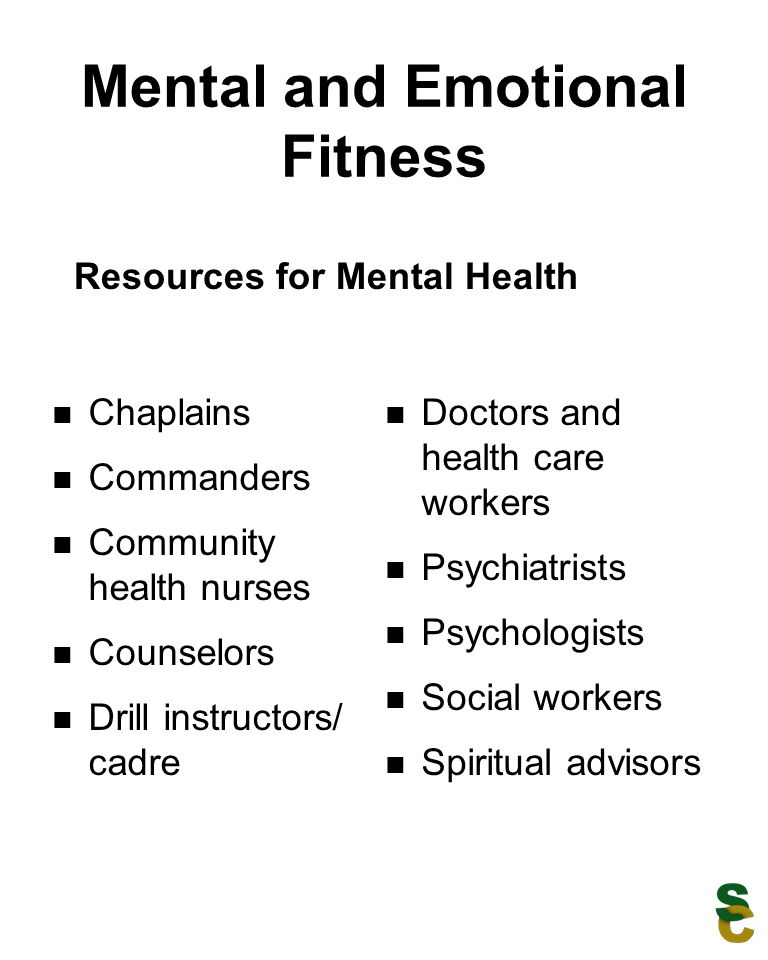 Mental and Emotional Fitness Chaplains Commanders Community health nurses Counselors Drill instructors/ cadre Doctors and health care workers Psychiatrists Psychologists Social workers Spiritual advisors Resources for Mental Health