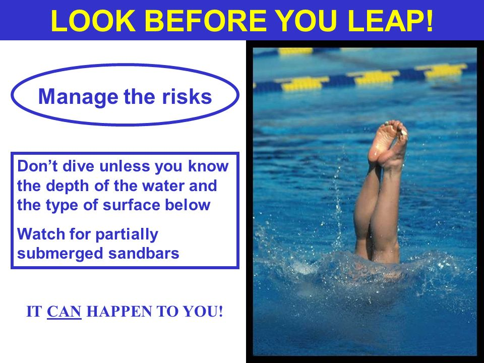 LOOK BEFORE YOU LEAP! Manage the risks Dont dive unless you know the depth of the water and the type of surface below Watch for partially submerged sa