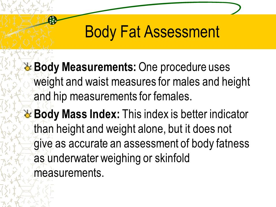 Body Fat Assessment Underwater Weighing: the body is immersed in a tank of water and then weighed. Lean people lean more under water; they sink. Peopl