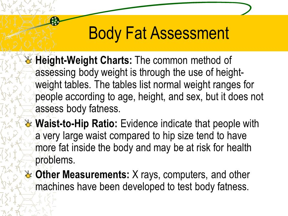Body Fat Assessment Body Measurements: One procedure uses weight and waist measures for males and height and hip measurements for females. Body Mass I