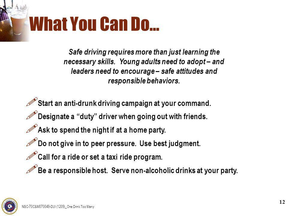 NSC-70C&M070049-DUI (1209)_One Drink Too Many 12 What You Can Do… ! Start an anti-drunk driving campaign at your command. ! Designate a duty driver wh