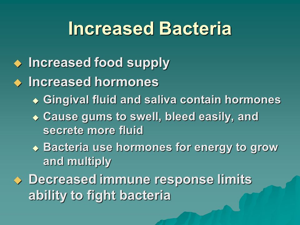 Increased Bacteria Increased food supply Increased food supply Increased hormones Increased hormones Gingival fluid and saliva contain hormones Gingiv