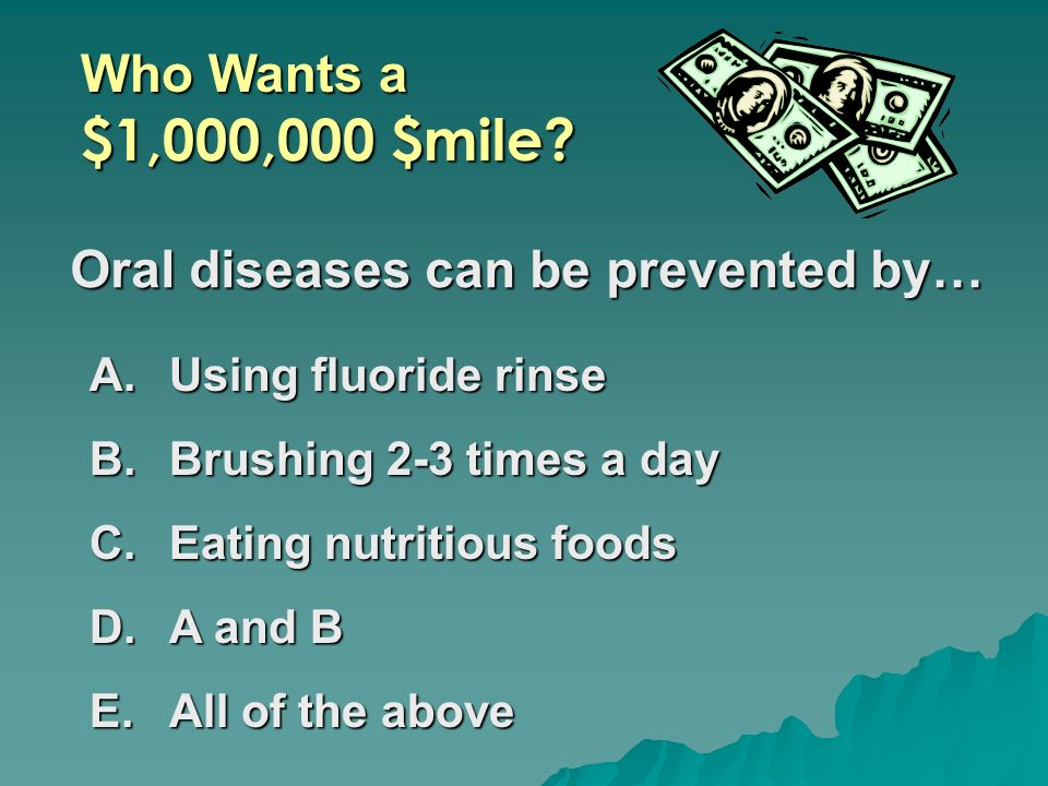 Who Wants a $1,000,000 $mile? Oral diseases can be prevented by… A.Using fluoride rinse B.Brushing 2-3 times a day C.Eating nutritious foods D.A and B