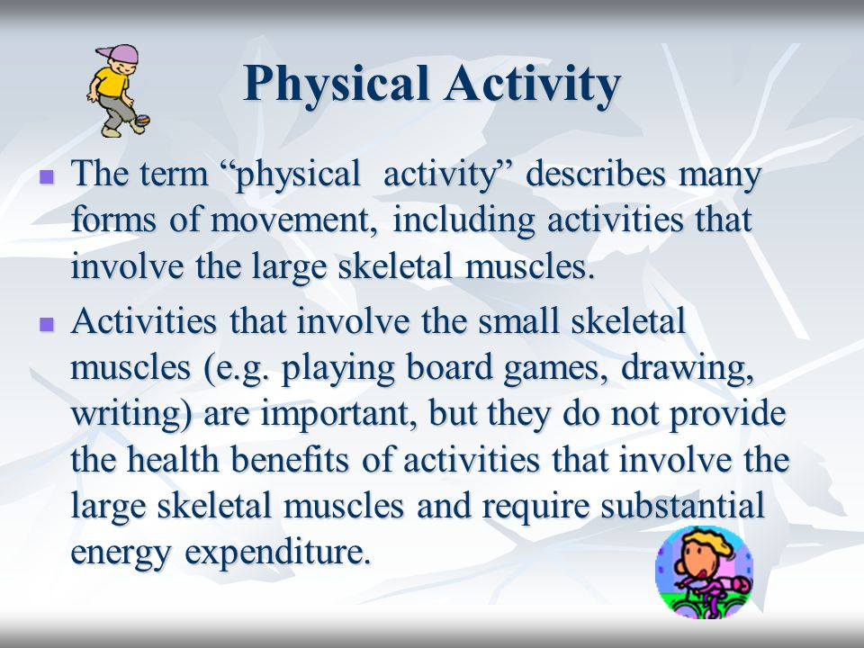 Physical Activity The term physical activity describes many forms of movement, including activities that involve the large skeletal muscles. The term