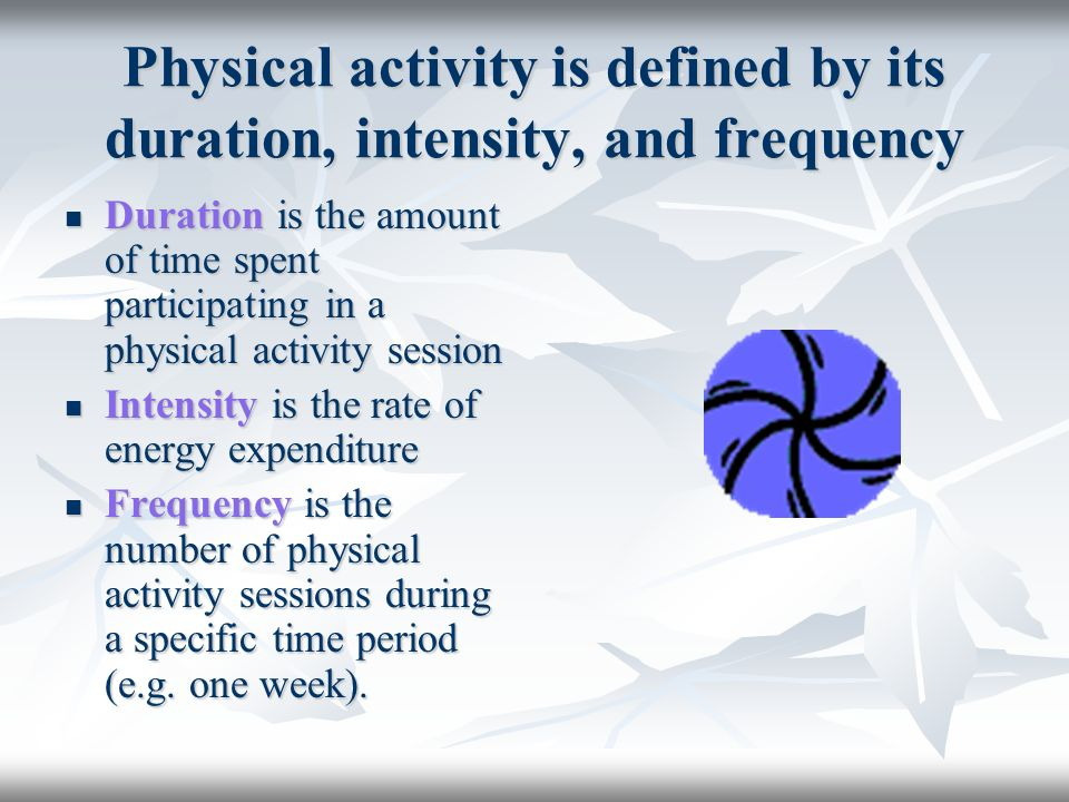 Physical activity is defined by its duration, intensity, and frequency Duration is the amount of time spent participating in a physical activity sessi