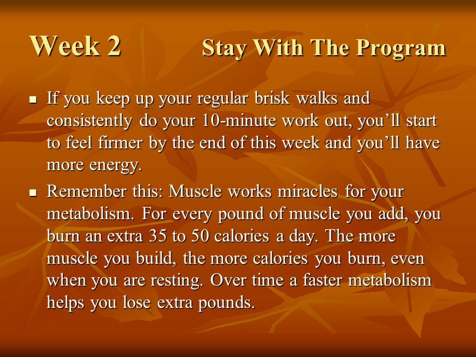 Week 2 Stay With The Program If you keep up your regular brisk walks and consistently do your 10-minute work out, youll start to feel firmer by the end of this week and youll have more energy.