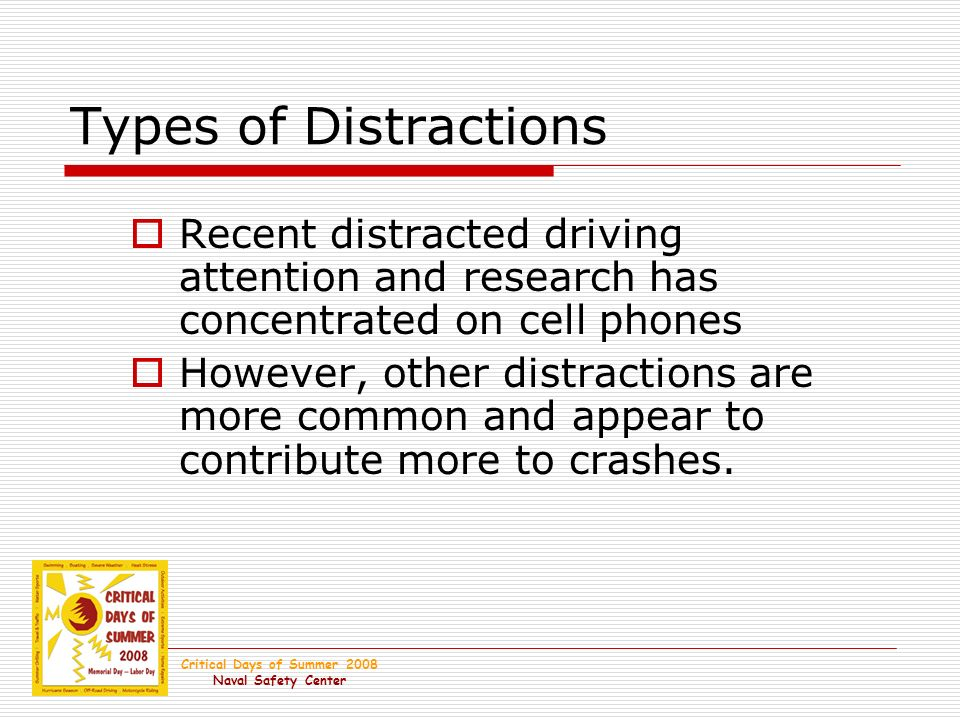 Critical Days of Summer 2008 Naval Safety Center Types of Distractions Recent distracted driving attention and research has concentrated on cell phones However, other distractions are more common and appear to contribute more to crashes.