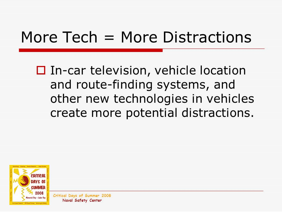Critical Days of Summer 2008 Naval Safety Center More Tech = More Distractions In-car television, vehicle location and route-finding systems, and other new technologies in vehicles create more potential distractions.