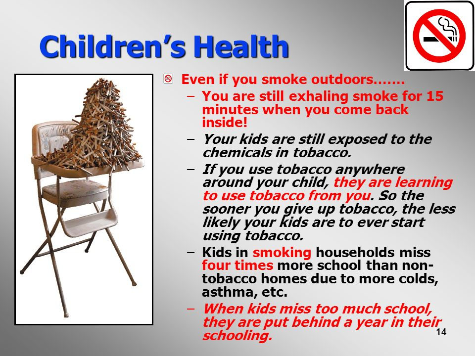 14 Childrens Health Even if you smoke outdoors……. –You are still exhaling smoke for 15 minutes when you come back inside! –Your kids are still exposed