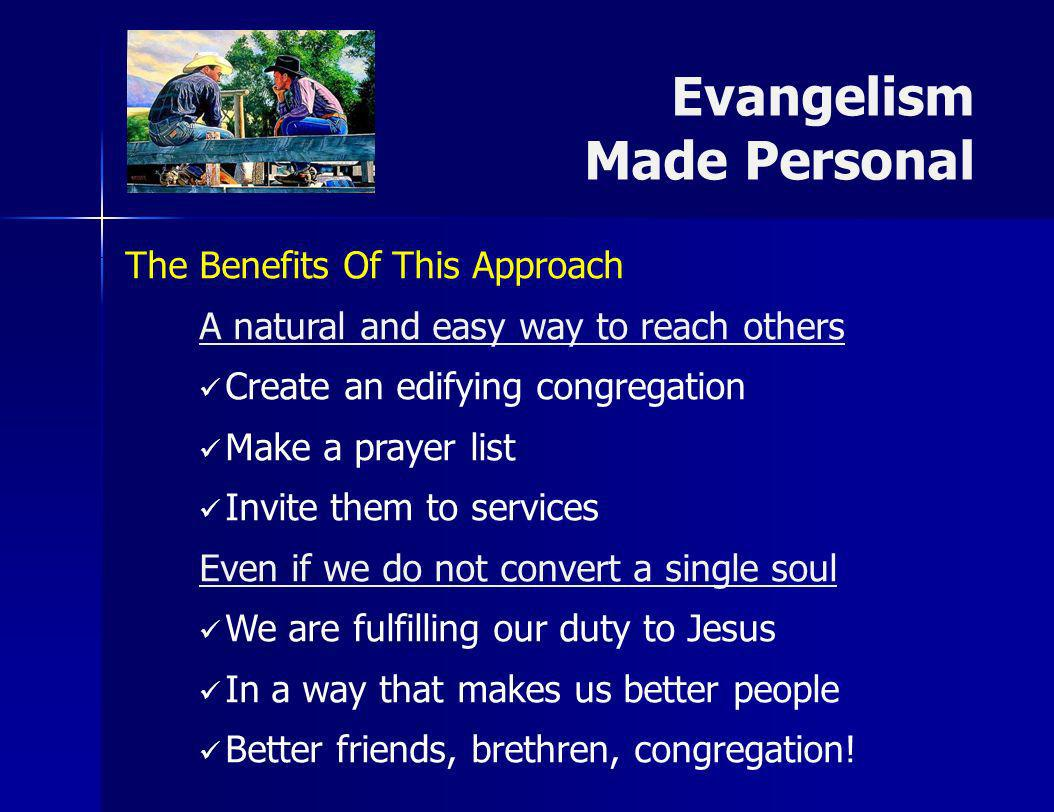 Evangelism Made Personal The Benefits Of This Approach A natural and easy way to reach others Create an edifying congregation Make a prayer list Invite them to services Even if we do not convert a single soul We are fulfilling our duty to Jesus In a way that makes us better people Better friends, brethren, congregation!