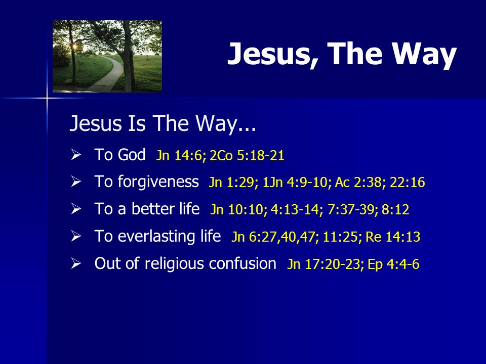 Jesus Is The Way... To God Jn 14:6; 2Co 5:18-21 To forgiveness Jn 1:29; 1Jn 4:9-10; Ac 2:38; 22:16 To a better life Jn 10:10; 4:13-14; 7:37-39; 8:12 T