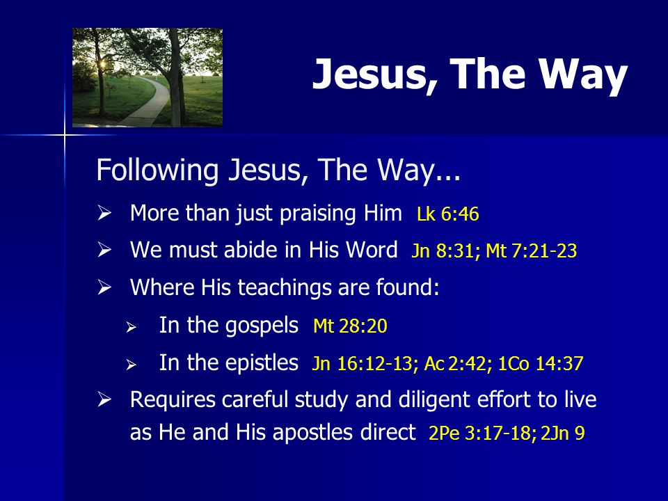 Following Jesus, The Way... More than just praising Him Lk 6:46 We must abide in His Word Jn 8:31; Mt 7:21-23 Where His teachings are found: In the go