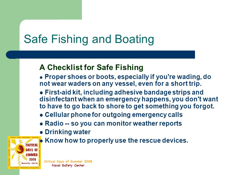 Critical Days of Summer 2008 Naval Safety Center Safe Fishing and Boating A Checklist for Safe Fishing Proper shoes or boots, especially if you re wading, do not wear waders on any vessel, even for a short trip.