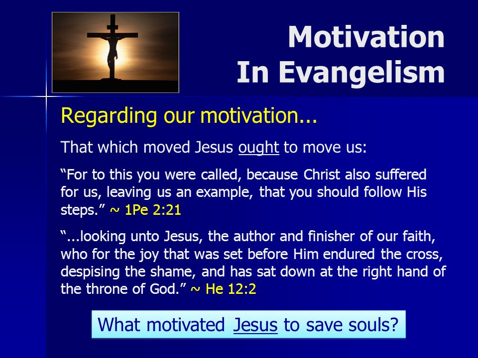 Regarding our motivation... That which moved Jesus ought to move us: For to this you were called, because Christ also suffered for us, leaving us an e