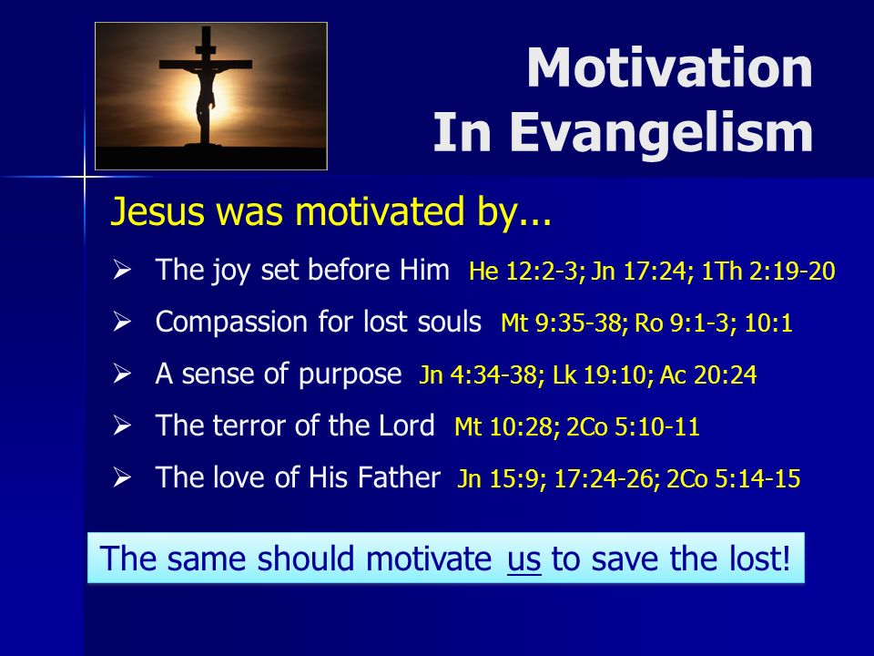 Jesus was motivated by... The joy set before Him He 12:2-3; Jn 17:24; 1Th 2:19-20 Compassion for lost souls Mt 9:35-38; Ro 9:1-3; 10:1 A sense of purp