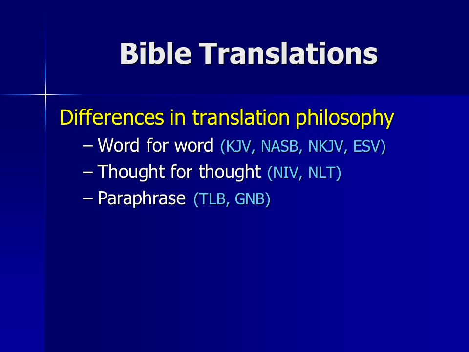 Bible Translations Differences in translation philosophy –Word for word (KJV, NASB, NKJV, ESV) –Thought for thought (NIV, NLT) –Paraphrase (TLB, GNB)