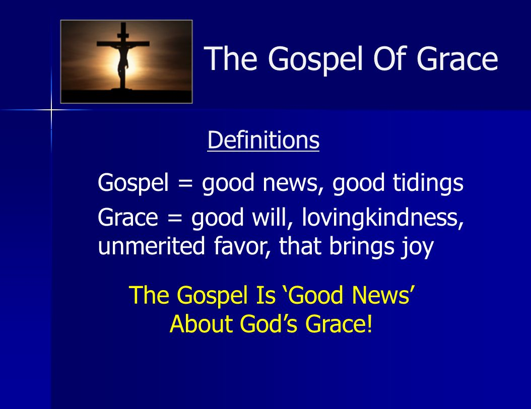The Gospel Of Grace Definitions Gospel = good news, good tidings Grace = good will, lovingkindness, unmerited favor, that brings joy The Gospel Is Goo