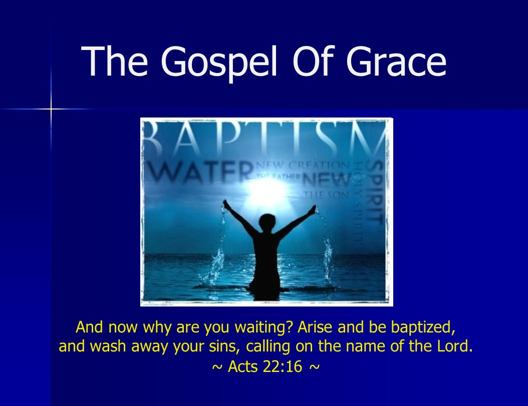 And now why are you waiting? Arise and be baptized, and wash away your sins, calling on the name of the Lord. ~ Acts 22:16 ~ The Gospel Of Grace