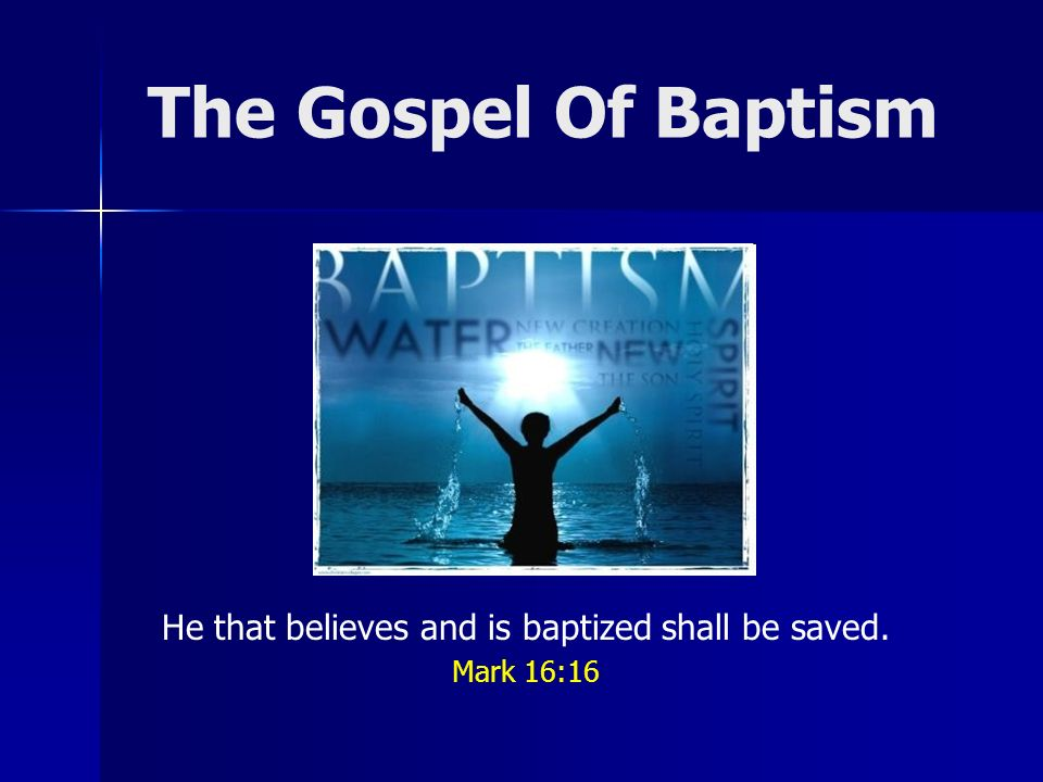 The Gospel Of Baptism He that believes and is baptized shall be saved. Mark 16:16