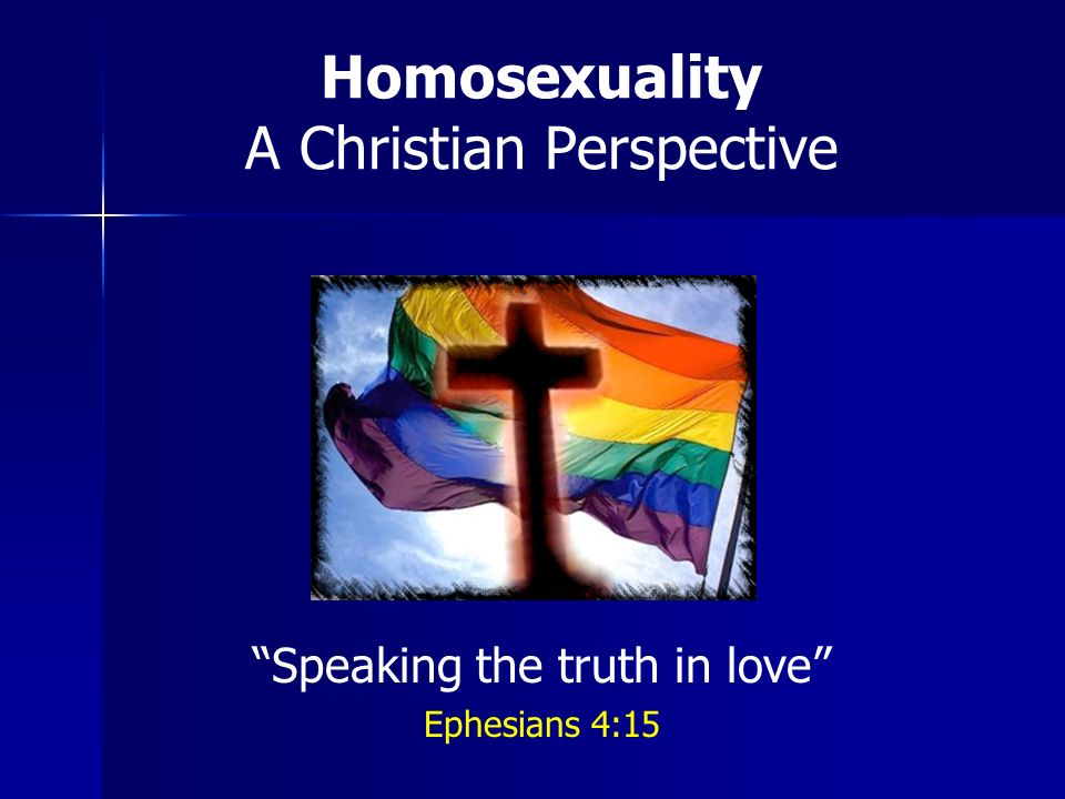 Homosexuality A Christian Perspective Speaking the truth in love Ephesians 4:15