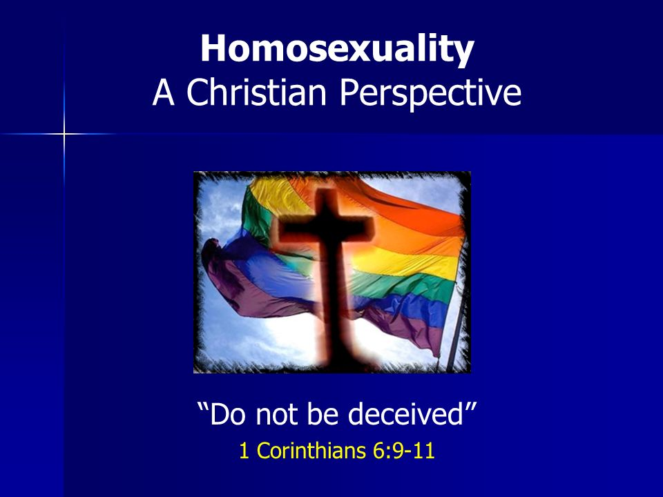 Homosexuality A Christian Perspective Do not be deceived 1 Corinthians 6:9-11