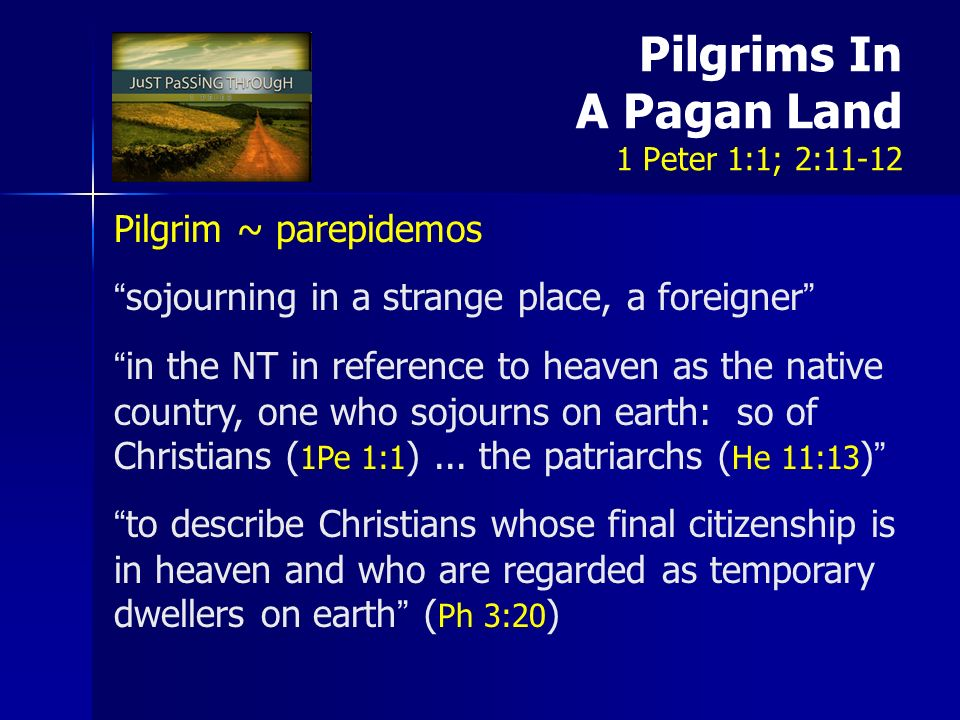 Pilgrims In A Pagan Land 1 Peter 1:1; 2:11-12 Pilgrim ~ parepidemos sojourning in a strange place, a foreigner in the NT in reference to heaven as the