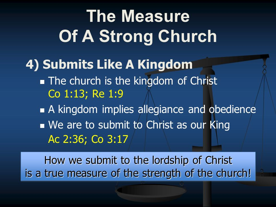 4) Submits Like A Kingdom The church is the kingdom of Christ Co 1:13; Re 1:9 A kingdom implies allegiance and obedience We are to submit to Christ as our King Ac 2:36; Co 3:17 How we submit to the lordship of Christ is a true measure of the strength of the church.
