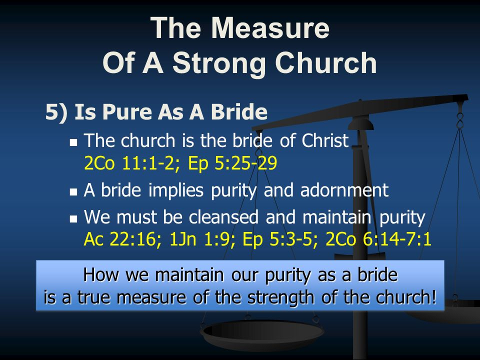 5) Is Pure As A Bride The church is the bride of Christ 2Co 11:1-2; Ep 5:25-29 A bride implies purity and adornment We must be cleansed and maintain purity Ac 22:16; 1Jn 1:9; Ep 5:3-5; 2Co 6:14-7:1 How we maintain our purity as a bride is a true measure of the strength of the church.
