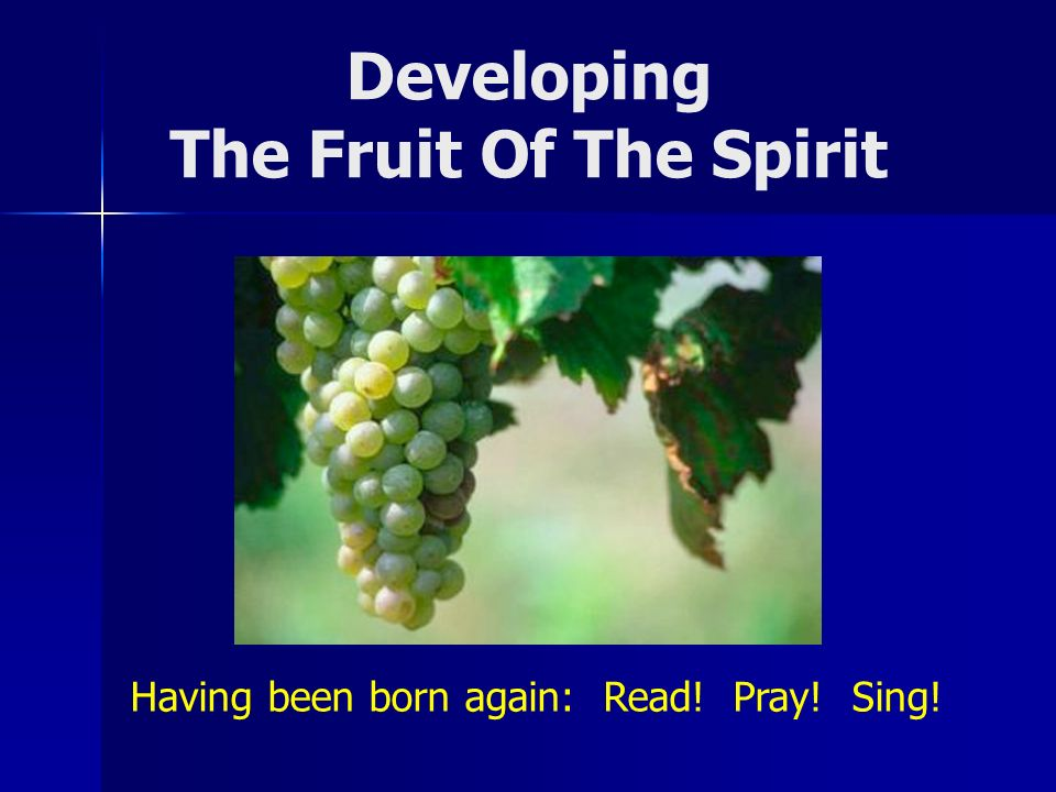 Developing The Fruit Of The Spirit Having been born again: Read! Pray! Sing!
