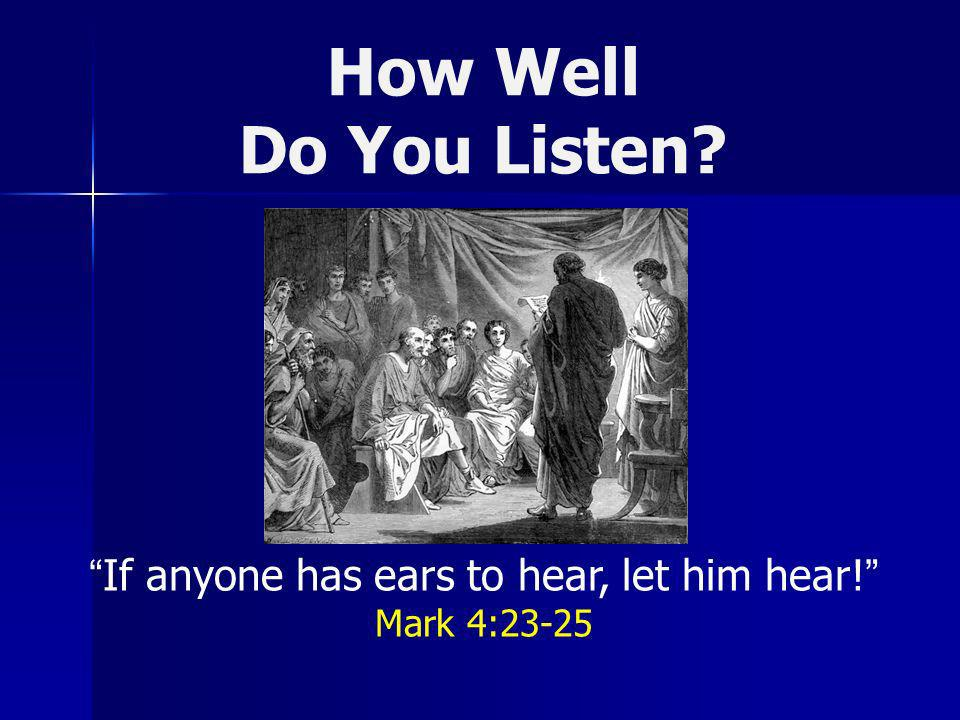 How Well Do You Listen? If anyone has ears to hear, let him hear! Mark 4:23-25