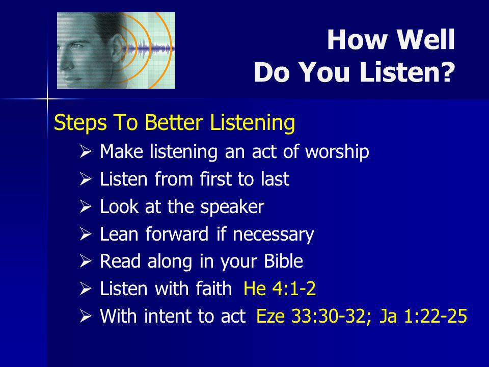 How Well Do You Listen? Steps To Better Listening Make listening an act of worship Listen from first to last Look at the speaker Lean forward if neces