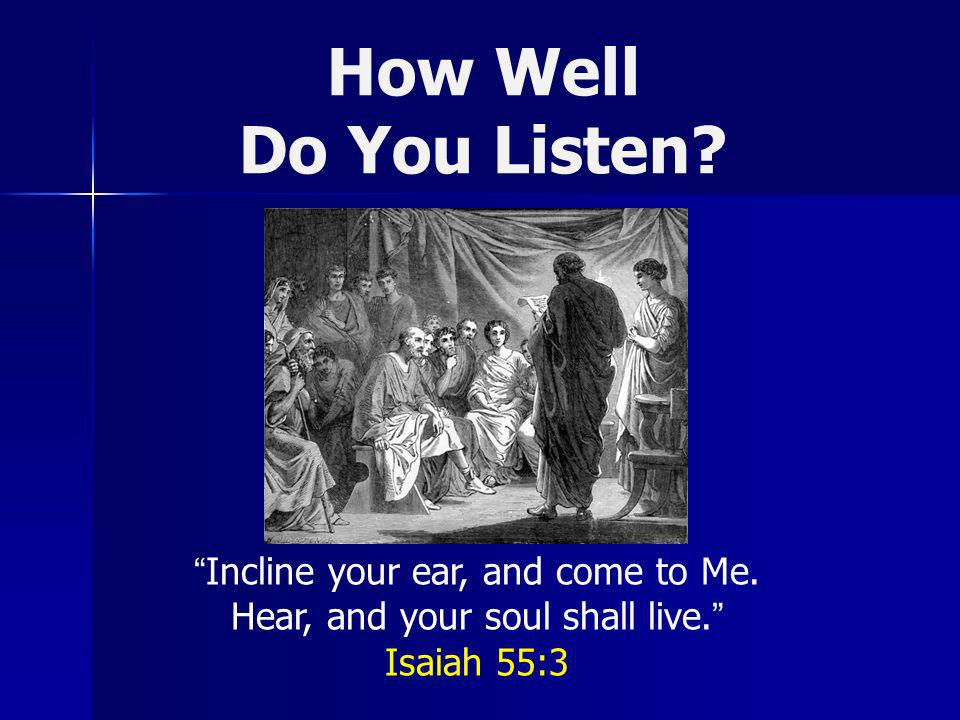 How Well Do You Listen. Incline your ear, and come to Me.
