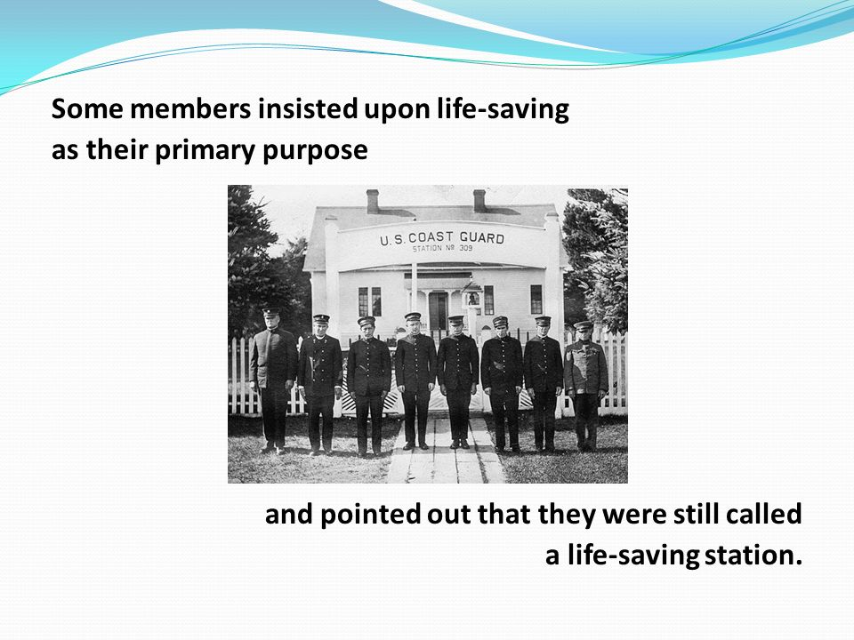 Some members insisted upon life-saving as their primary purpose and pointed out that they were still called a life-saving station.